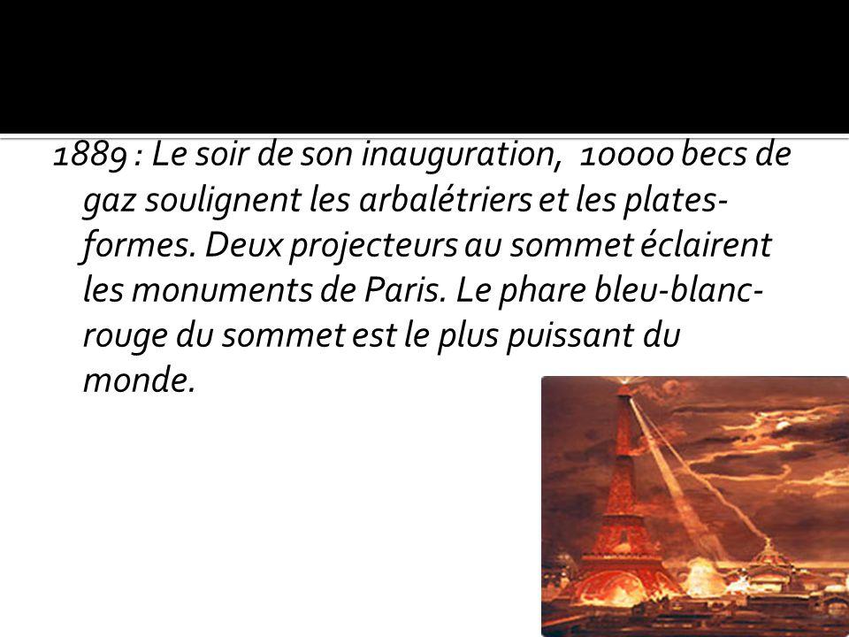 1889 : Le soir de son inauguration, 10000 becs de gaz soulignent les arbalétriers et les plates- formes. Deux projecteurs au sommet éclairent les monu