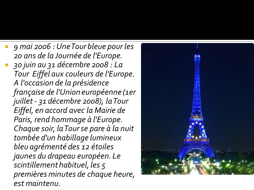 9 mai 2006 : Une Tour bleue pour les 20 ans de la Journée de l'Europe. 30 juin au 31 décembre 2008 : La Tour Eiffel aux couleurs de l'Europe. A l'occa