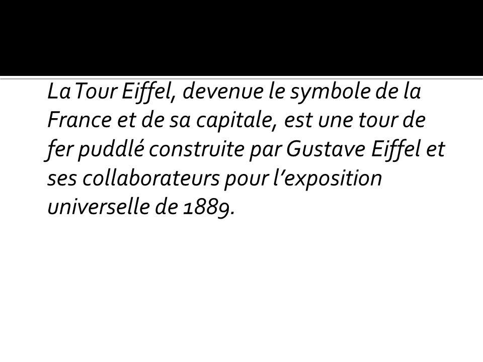 Le symbole de la France : La Tour Eiffel, devenue le symbole de la France et de sa capitale, est une tour de fer puddlé construite par Gustave Eiffel
