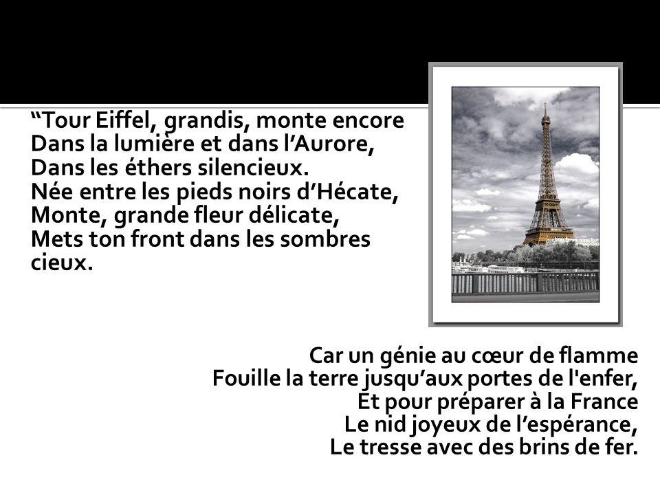 Tour Eiffel, grandis, monte encore Dans la lumière et dans lAurore, Dans les éthers silencieux. Née entre les pieds noirs dHécate, Monte, grande fleur