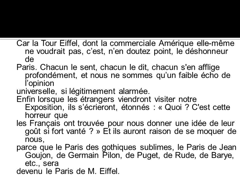 Car la Tour Eiffel, dont la commerciale Amérique elle-même ne voudrait pas, cest, nen doutez point, le déshonneur de Paris. Chacun le sent, chacun le