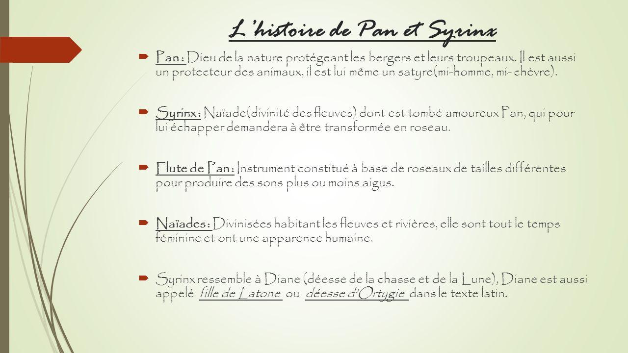 Lhistoire de Pan et Syrinx Pan : Dieu de la nature protégeant les bergers et leurs troupeaux. Il est aussi un protecteur des animaux, il est lui même