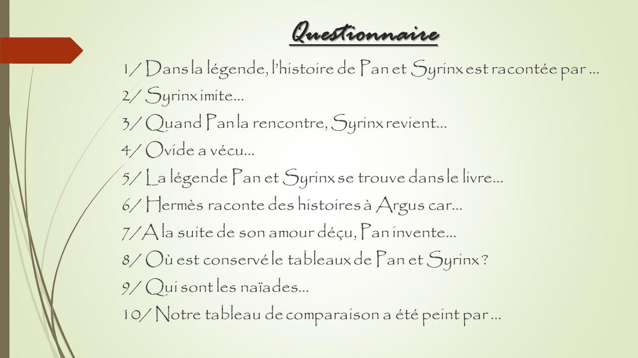 Questionnaire 1/ Dans la légende, lhistoire de Pan et Syrinx est racontée par … 2/ Syrinx imite… 3/ Quand Pan la rencontre, Syrinx revient… 4/ Ovide a