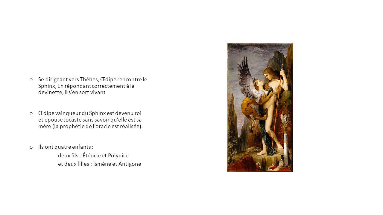 o Se dirigeant vers Thèbes, Œdipe rencontre le Sphinx, En répondant correctement à la devinette, il sen sort vivant o Œdipe vainqueur du Sphinx est devenu roi et épouse Jocaste sans savoir quelle est sa mère (la prophétie de loracle est réalisée).