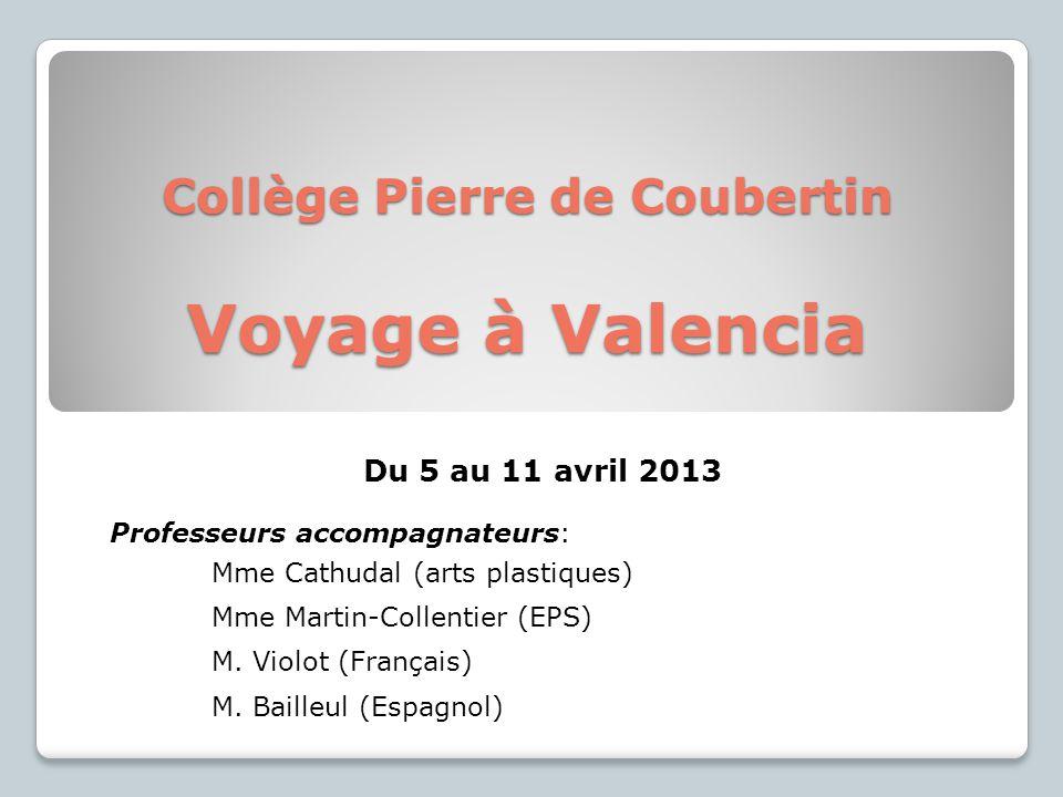 Collège Pierre de Coubertin Voyage à Valencia Du 5 au 11 avril 2013 Professeurs accompagnateurs: Mme Cathudal (arts plastiques) Mme Martin-Collentier