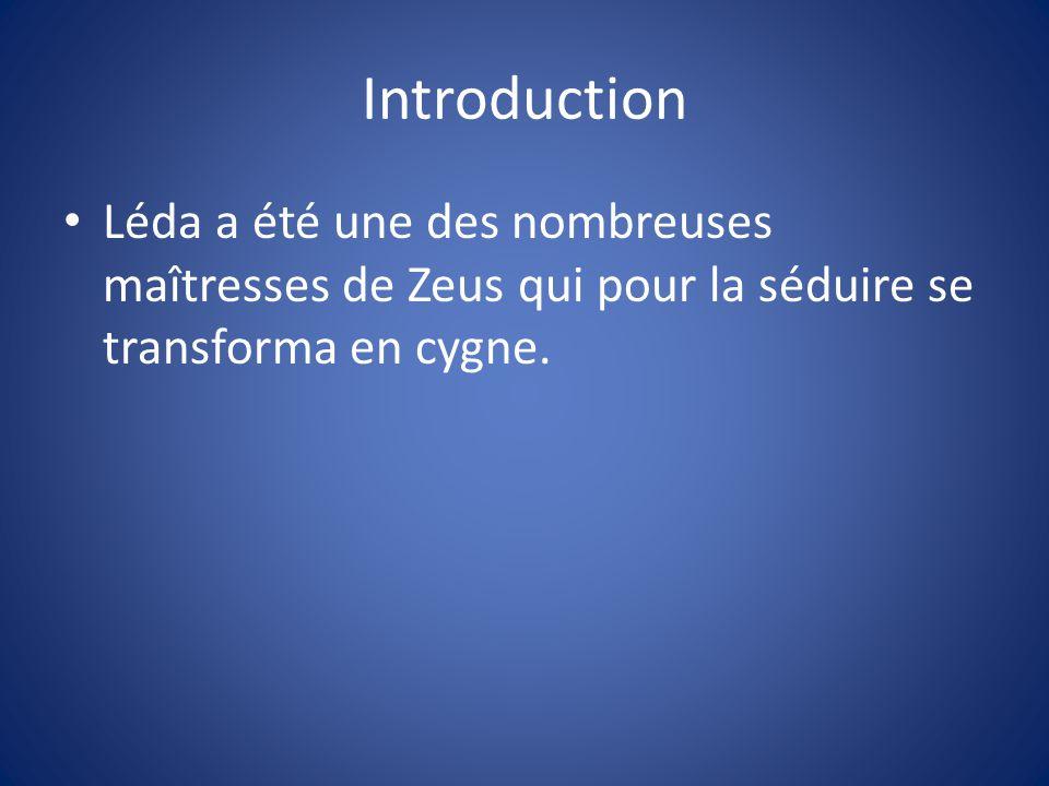 Introduction Léda a été une des nombreuses maîtresses de Zeus qui pour la séduire se transforma en cygne.