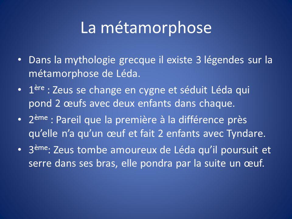 La métamorphose Dans la mythologie grecque il existe 3 légendes sur la métamorphose de Léda. 1 ère : Zeus se change en cygne et séduit Léda qui pond 2