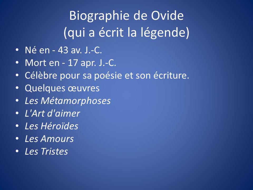 Biographie de Ovide (qui a écrit la légende) Né en - 43 av. J.-C. Mort en - 17 apr. J.-C. Célèbre pour sa poésie et son écriture. Quelques œuvres Les