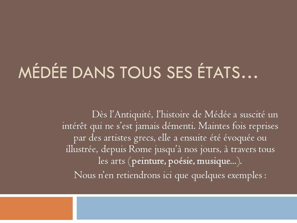 MÉDÉE DANS TOUS SES ÉTATS… Dès lAntiquité, lhistoire de Médée a suscité un intérêt qui ne sest jamais démenti. Maintes fois reprises par des artistes