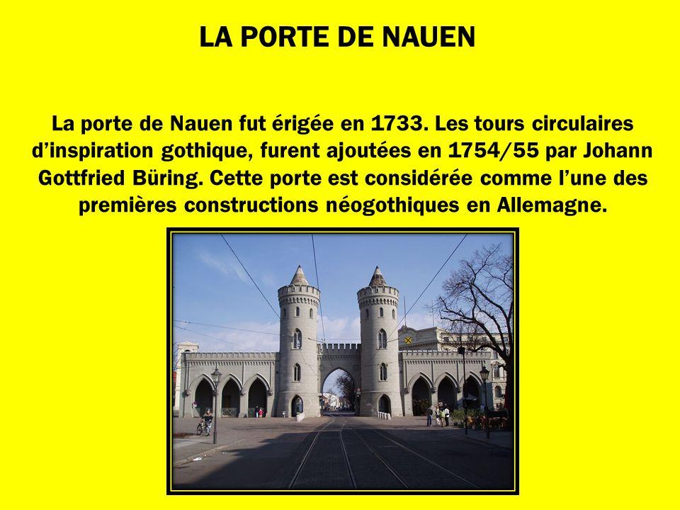 LA PORTE DE NAUEN La porte de Nauen fut érigée en 1733. Les tours circulaires dinspiration gothique, furent ajoutées en 1754/55 par Johann Gottfried B