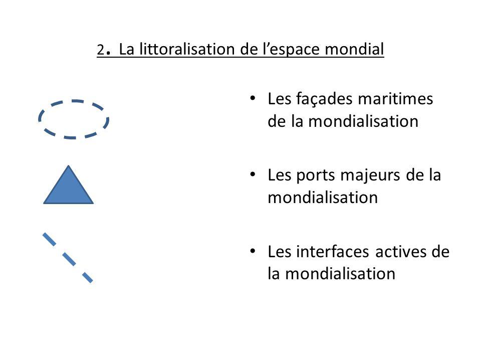 2. La littoralisation de lespace mondial Les façades maritimes de la mondialisation Les ports majeurs de la mondialisation Les interfaces actives de l