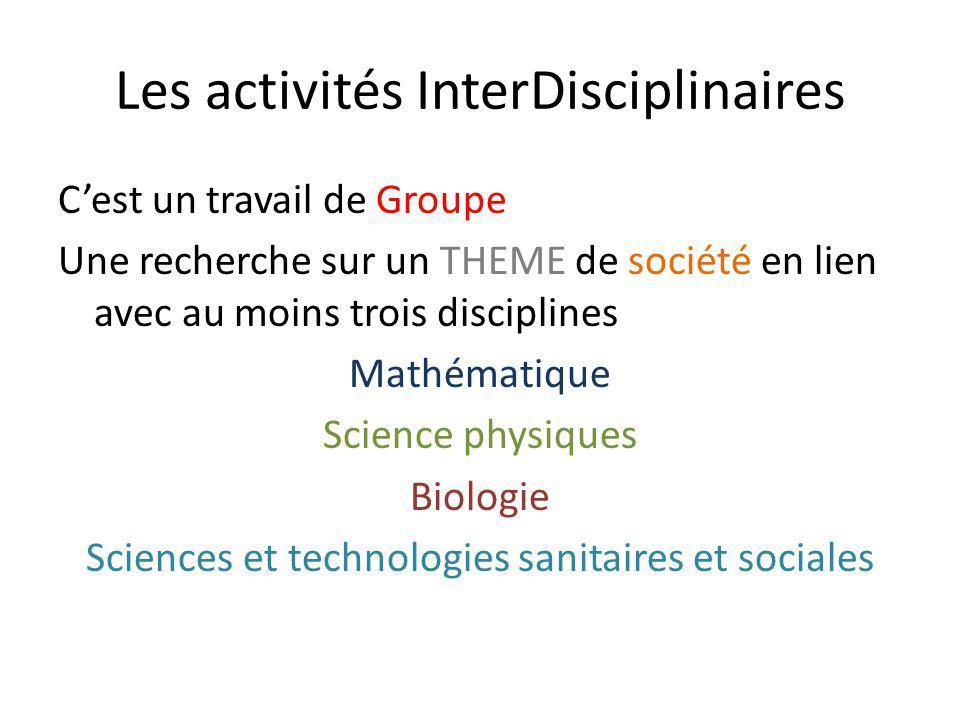 Les activités InterDisciplinaires Cest un travail de Groupe Une recherche sur un THEME de société en lien avec au moins trois disciplines Mathématique Science physiques Biologie Sciences et technologies sanitaires et sociales