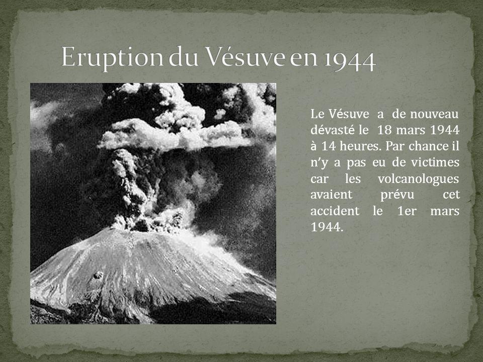Le V é suve a de nouveau d é vast é le 18 mars 1944 à 14 heures. Par chance il n y a pas eu de victimes car les volcanologues avaient pr é vu cet acci