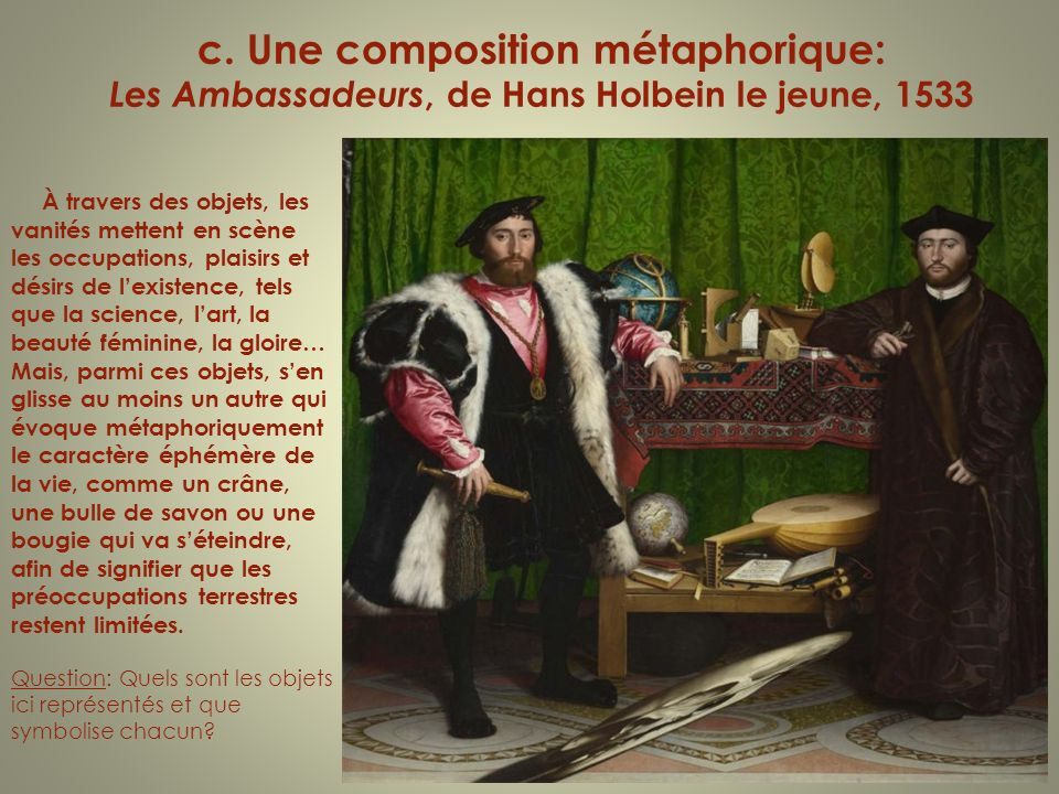c. Une composition métaphorique: Les Ambassadeurs, de Hans Holbein le jeune, 1533 À travers des objets, les vanités mettent en scène les occupations,