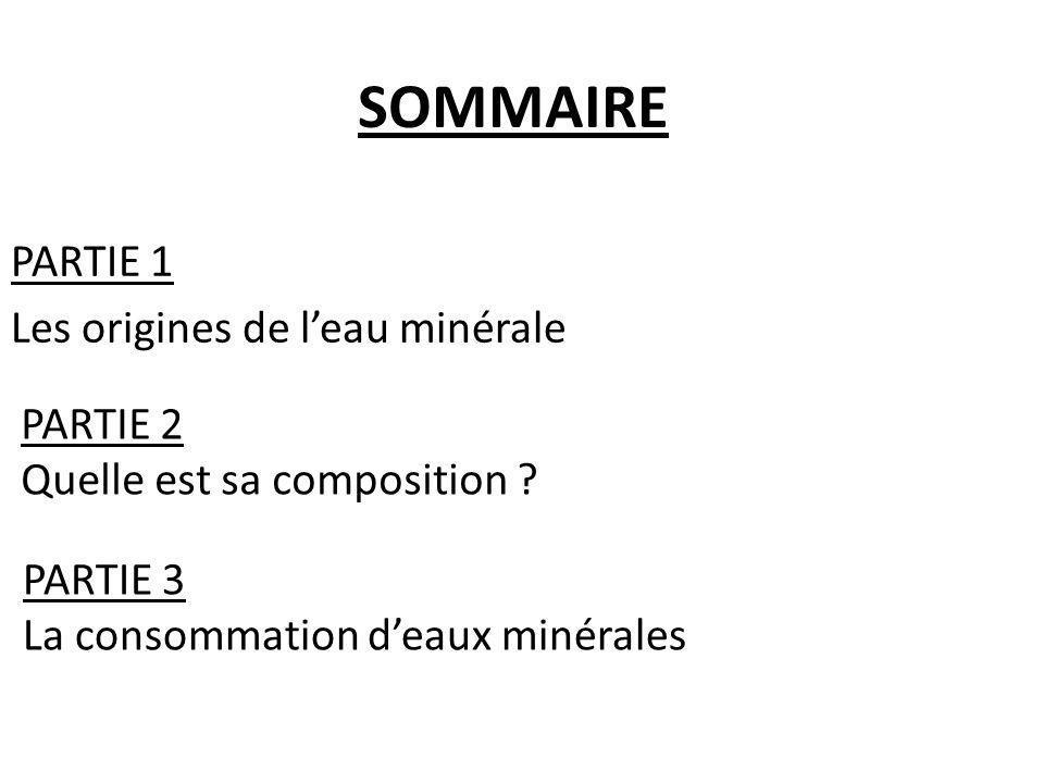 SOMMAIRE PARTIE 1 Les origines de leau minérale PARTIE 2 Quelle est sa composition ? PARTIE 3 La consommation deaux minérales