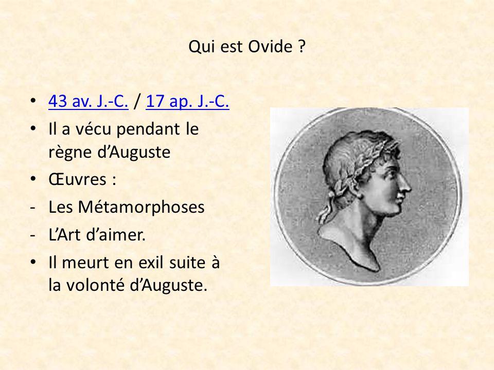 Qui est Ovide ? 43 av. J.-C. / 17 ap. J.-C. Il a vécu pendant le règne dAuguste Œuvres : -L-Les Métamorphoses -L-LArt daimer. Il meurt en exil suite à