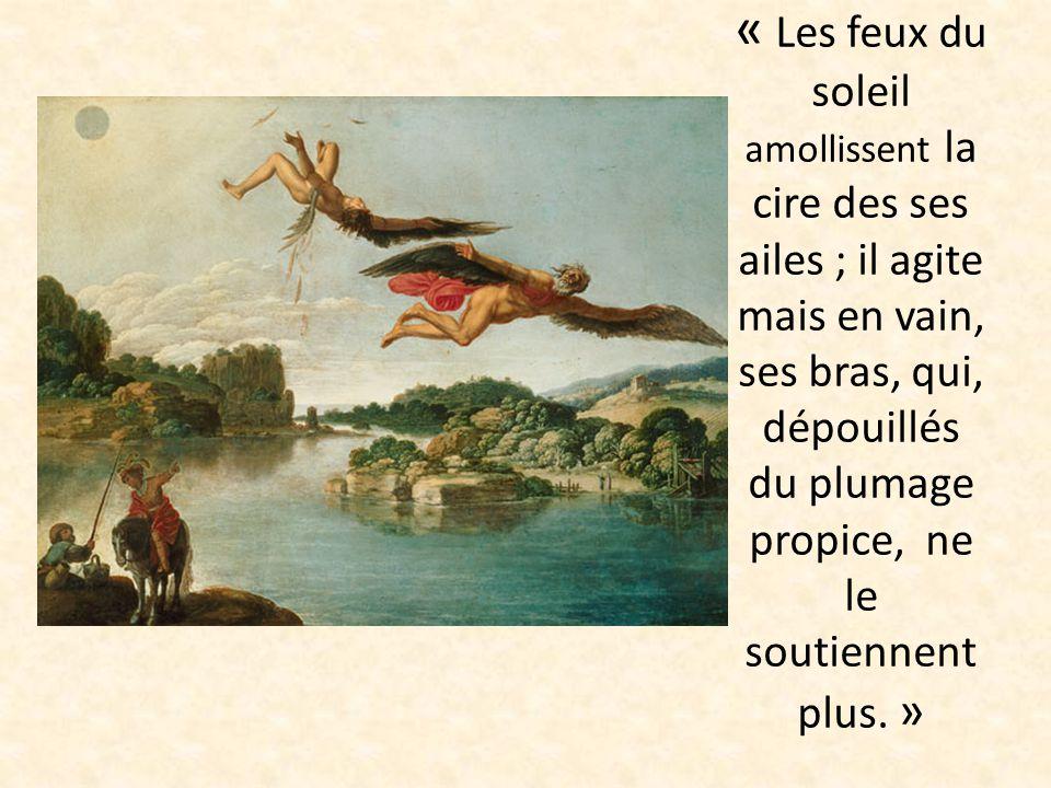 « Les feux du soleil amollissent la cire des ses ailes ; il agite mais en vain, ses bras, qui, dépouillés du plumage propice, ne le soutiennent plus.