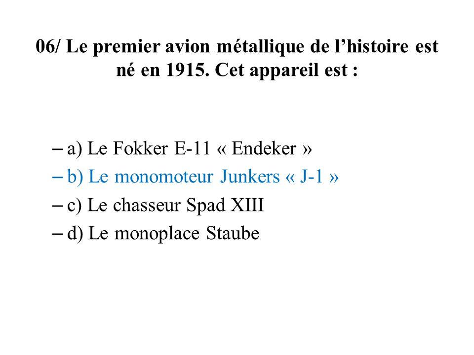 06/ Le premier avion métallique de lhistoire est né en 1915. Cet appareil est : – a) Le Fokker E-11 « Endeker » – b) Le monomoteur Junkers « J-1 » – c