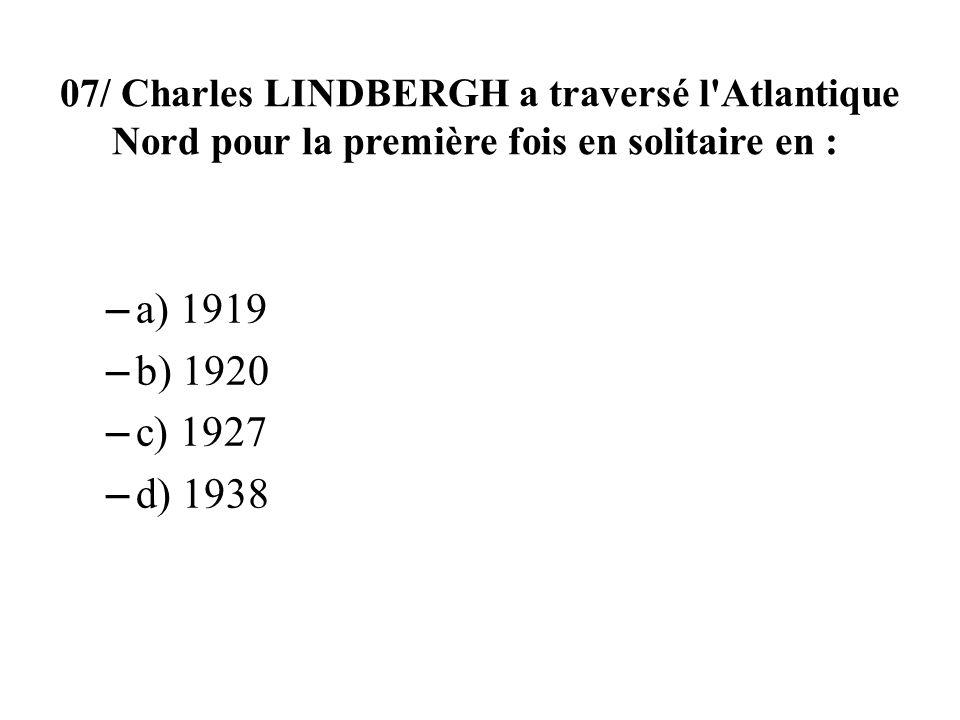 07/ Charles LINDBERGH a traversé l'Atlantique Nord pour la première fois en solitaire en : – a) 1919 – b) 1920 – c) 1927 – d) 1938