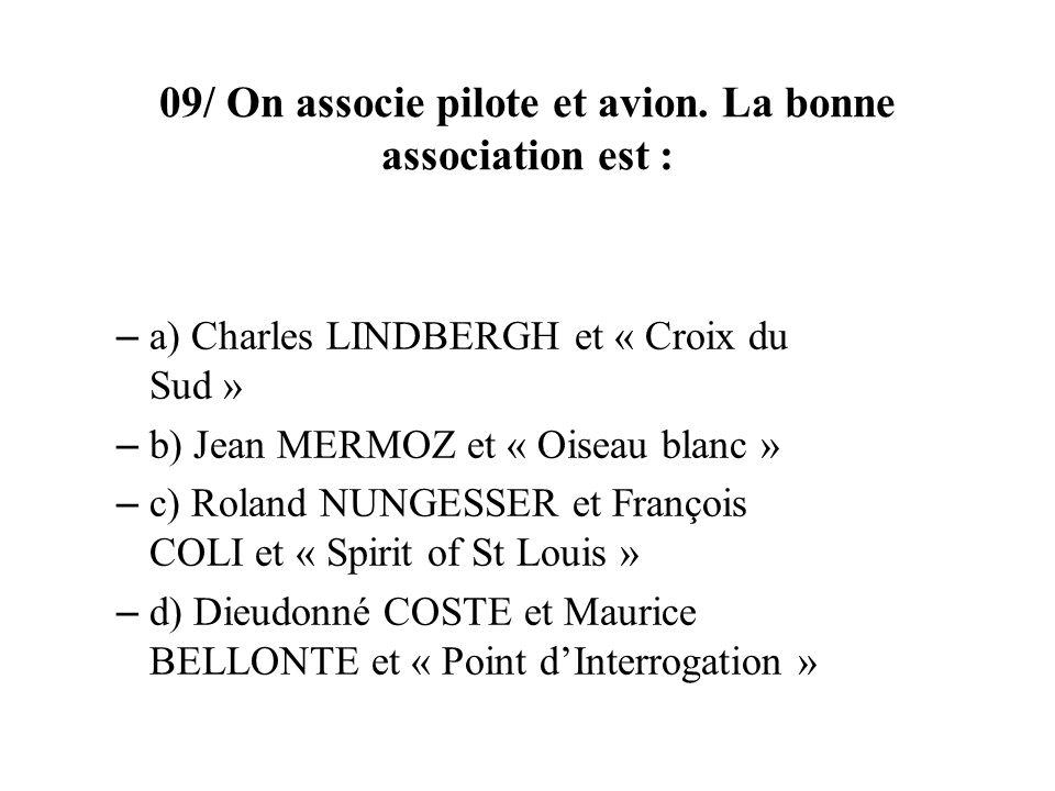 09/ On associe pilote et avion. La bonne association est : – a) Charles LINDBERGH et « Croix du Sud » – b) Jean MERMOZ et « Oiseau blanc » – c) Roland
