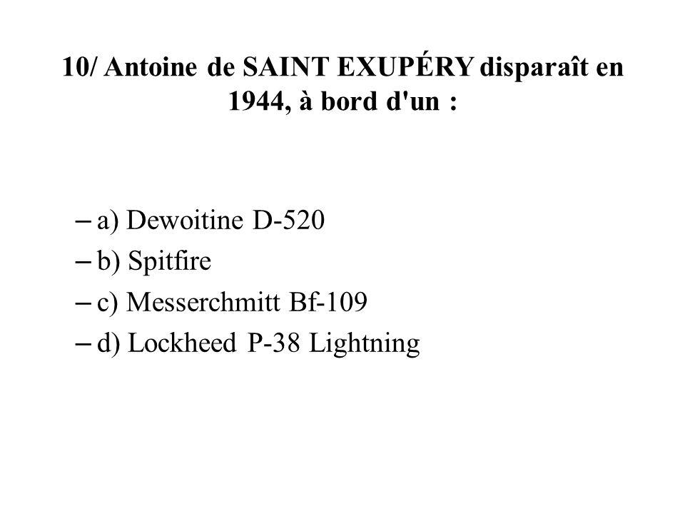 10/ Antoine de SAINT EXUPÉRY disparaît en 1944, à bord d'un : – a) Dewoitine D-520 – b) Spitfire – c) Messerchmitt Bf-109 – d) Lockheed P-38 Lightning
