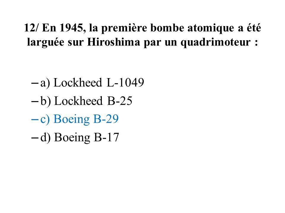 12/ En 1945, la première bombe atomique a été larguée sur Hiroshima par un quadrimoteur : – a) Lockheed L-1049 – b) Lockheed B-25 – c) Boeing B-29 – d