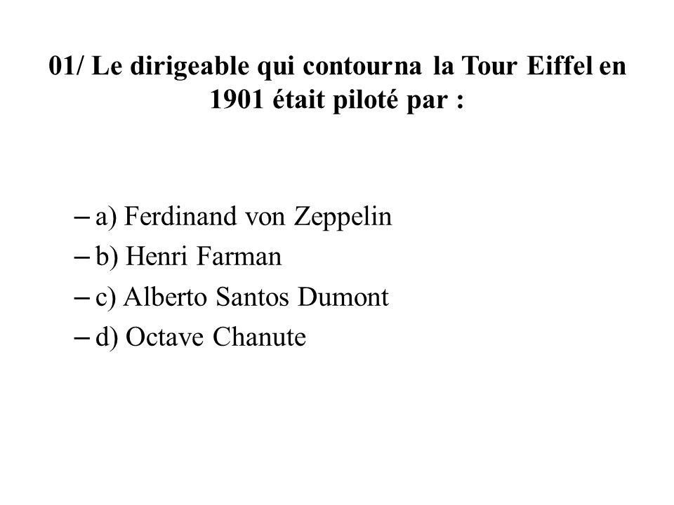 01/ Le dirigeable qui contourna la Tour Eiffel en 1901 était piloté par : – a) Ferdinand von Zeppelin – b) Henri Farman – c) Alberto Santos Dumont – d) Octave Chanute