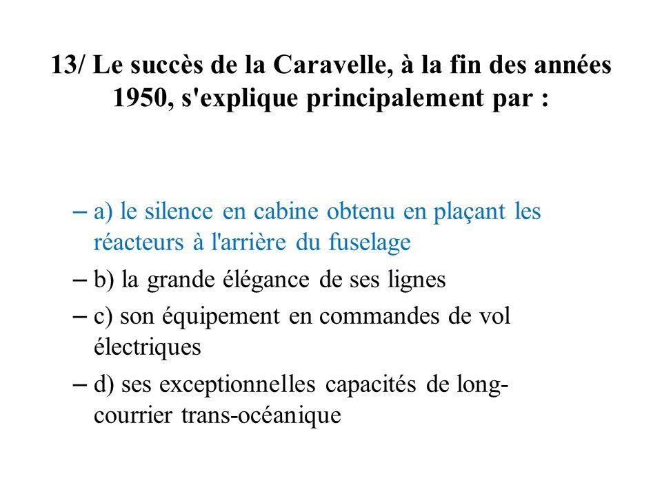 13/ Le succès de la Caravelle, à la fin des années 1950, s'explique principalement par : – a) le silence en cabine obtenu en plaçant les réacteurs à l