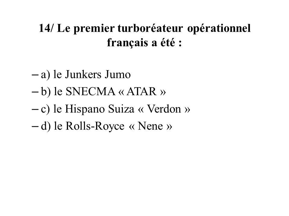 14/ Le premier turboréateur opérationnel français a été : – a) le Junkers Jumo – b) le SNECMA « ATAR » – c) le Hispano Suiza « Verdon » – d) le Rolls-