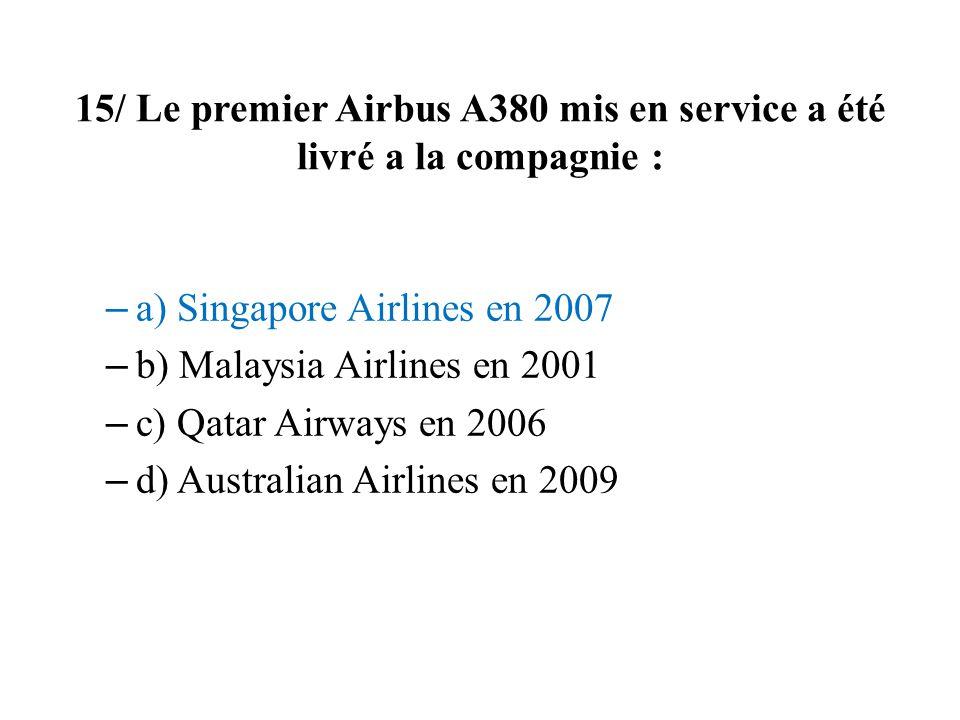 15/ Le premier Airbus A380 mis en service a été livré a la compagnie : – a) Singapore Airlines en 2007 – b) Malaysia Airlines en 2001 – c) Qatar Airwa