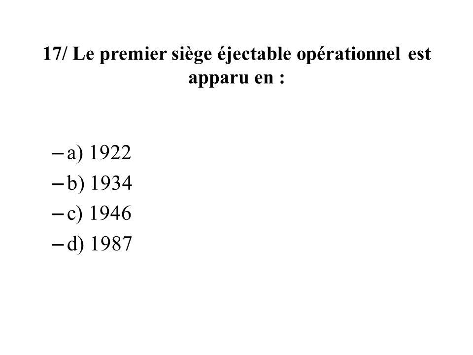 17/ Le premier siège éjectable opérationnel est apparu en : – a) 1922 – b) 1934 – c) 1946 – d) 1987