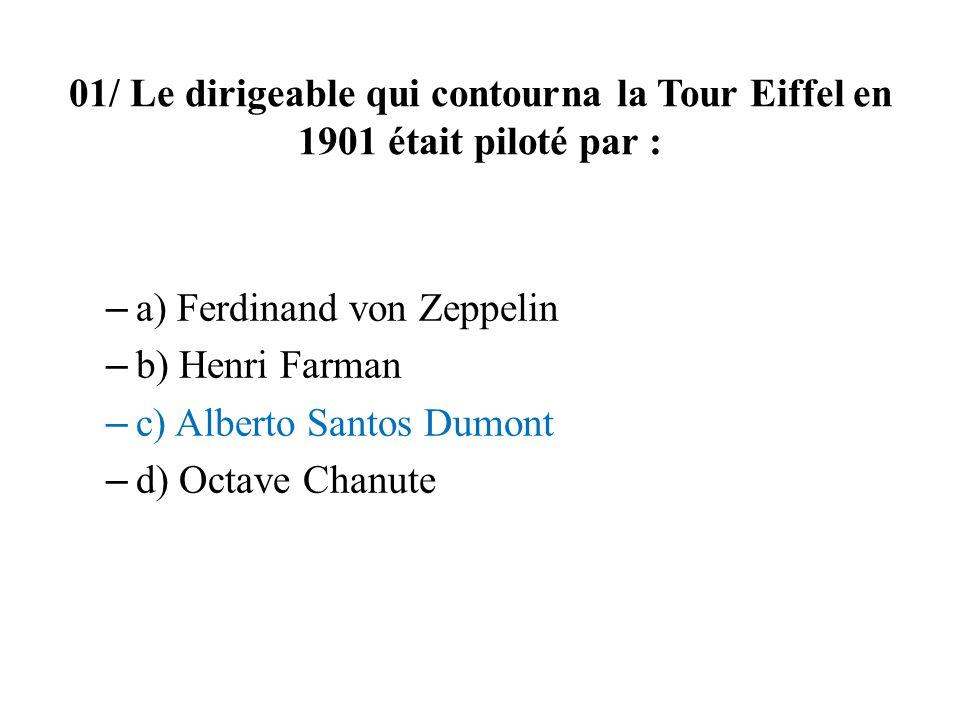 01/ Le dirigeable qui contourna la Tour Eiffel en 1901 était piloté par : – a) Ferdinand von Zeppelin – b) Henri Farman – c) Alberto Santos Dumont – d
