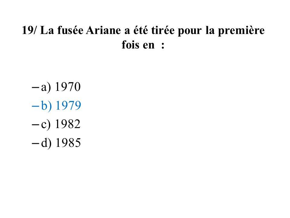 19/ La fusée Ariane a été tirée pour la première fois en : – a) 1970 – b) 1979 – c) 1982 – d) 1985
