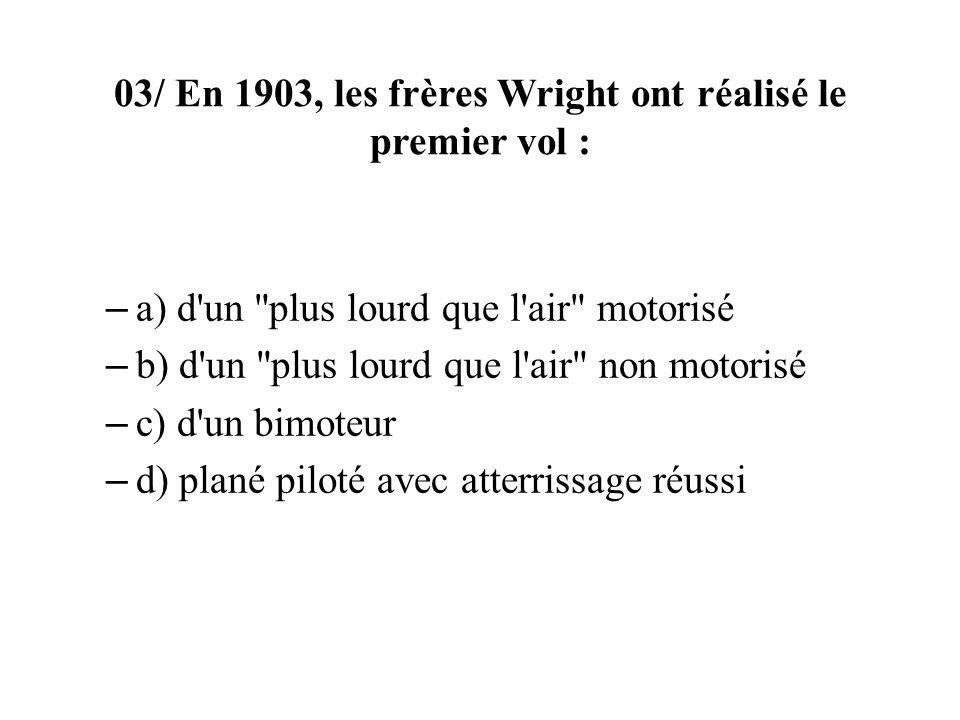 03/ En 1903, les frères Wright ont réalisé le premier vol : – a) d un plus lourd que l air motorisé – b) d un plus lourd que l air non motorisé – c) d un bimoteur – d) plané piloté avec atterrissage réussi