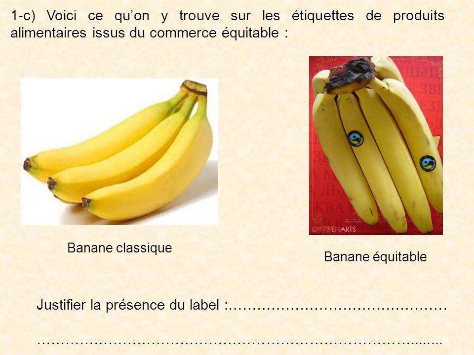 1-c) Voici ce quon y trouve sur les étiquettes de produits alimentaires issus du commerce équitable : Banane classique Banane équitable Justifier la présence du label :……………………………………….