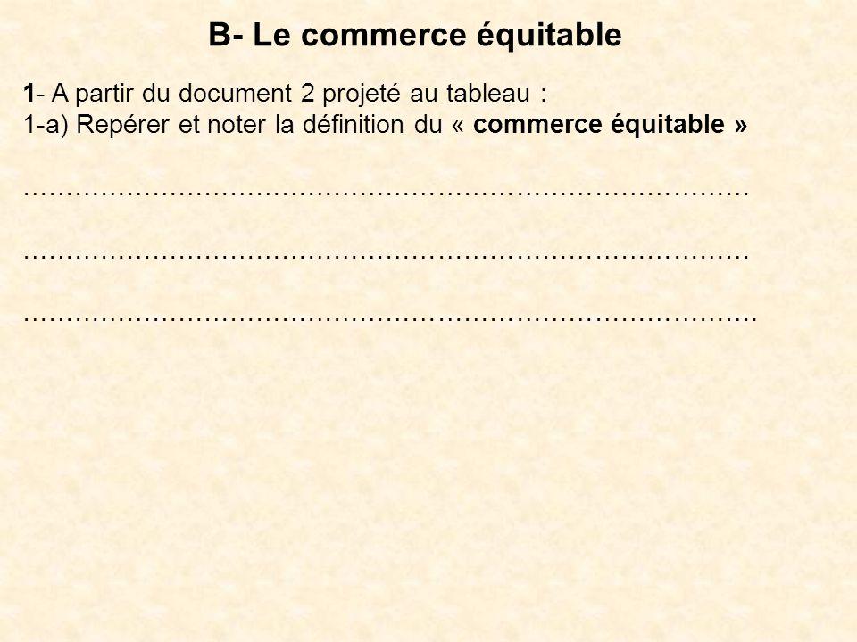 B- Le commerce équitable 1- A partir du document 2 projeté au tableau : 1-a) Repérer et noter la définition du « commerce équitable » ………………………………………………………………………… ………………………………………………………………………….
