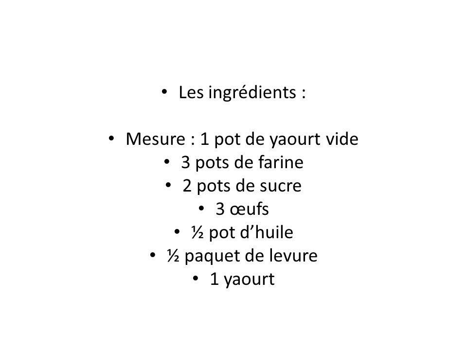 Les ingrédients : Mesure : 1 pot de yaourt vide 3 pots de farine 2 pots de sucre 3 œufs ½ pot dhuile ½ paquet de levure 1 yaourt