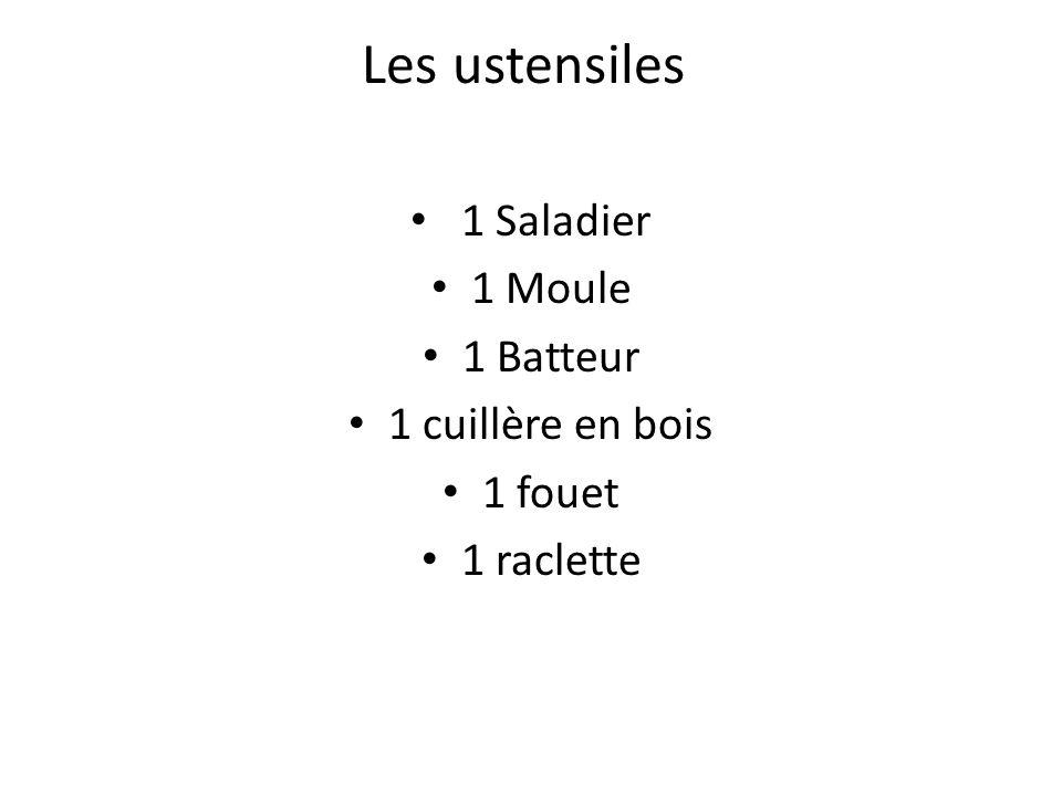 Les ustensiles 1 Saladier 1 Moule 1 Batteur 1 cuillère en bois 1 fouet 1 raclette