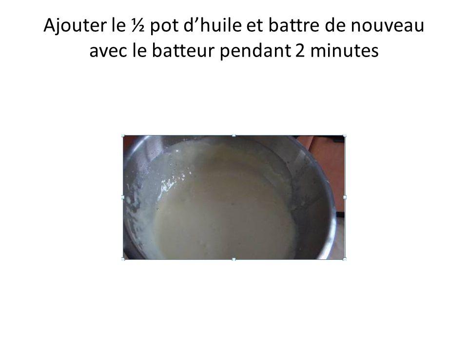 Ajouter le ½ pot dhuile et battre de nouveau avec le batteur pendant 2 minutes