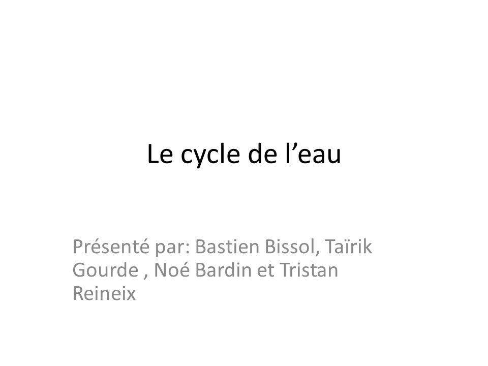 Le cycle de leau Présenté par: Bastien Bissol, Taïrik Gourde, Noé Bardin et Tristan Reineix