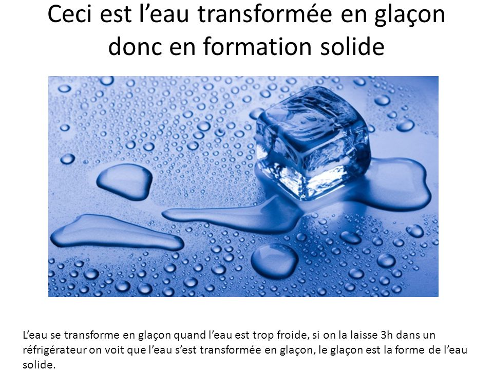 Ceci est leau transformée en glaçon donc en formation solide Leau se transforme en glaçon quand leau est trop froide, si on la laisse 3h dans un réfri