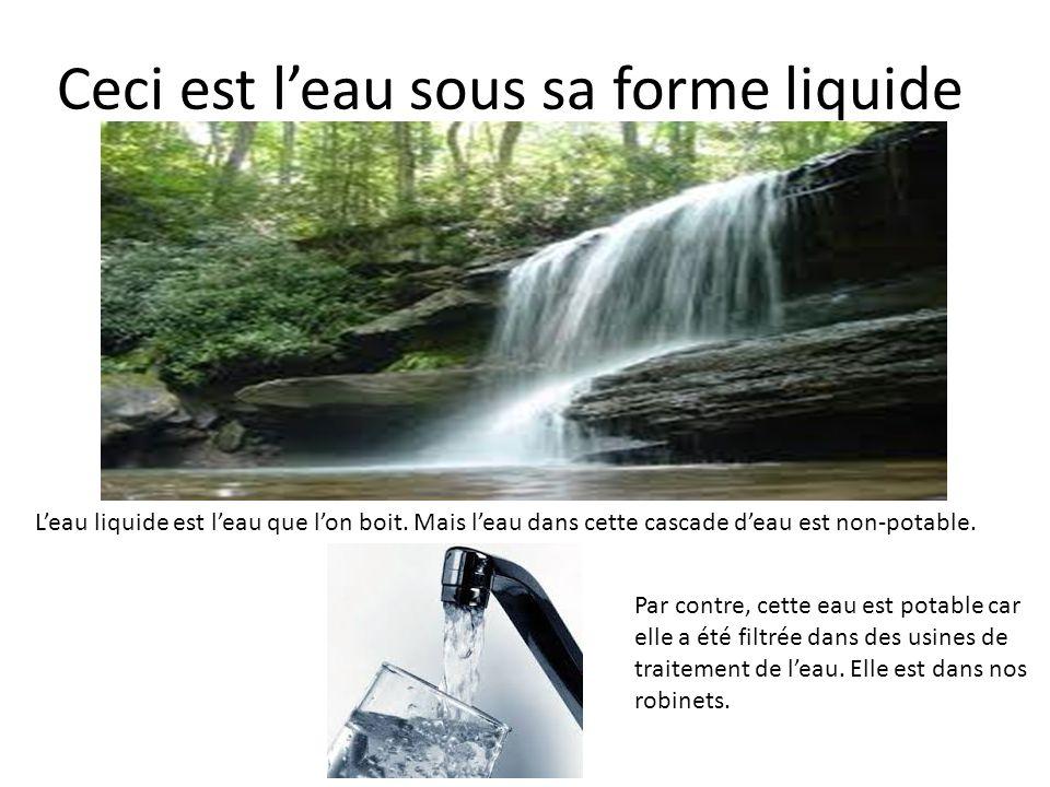 Ceci est leau sous sa forme liquide Leau liquide est leau que lon boit. Mais leau dans cette cascade deau est non-potable. Par contre, cette eau est p