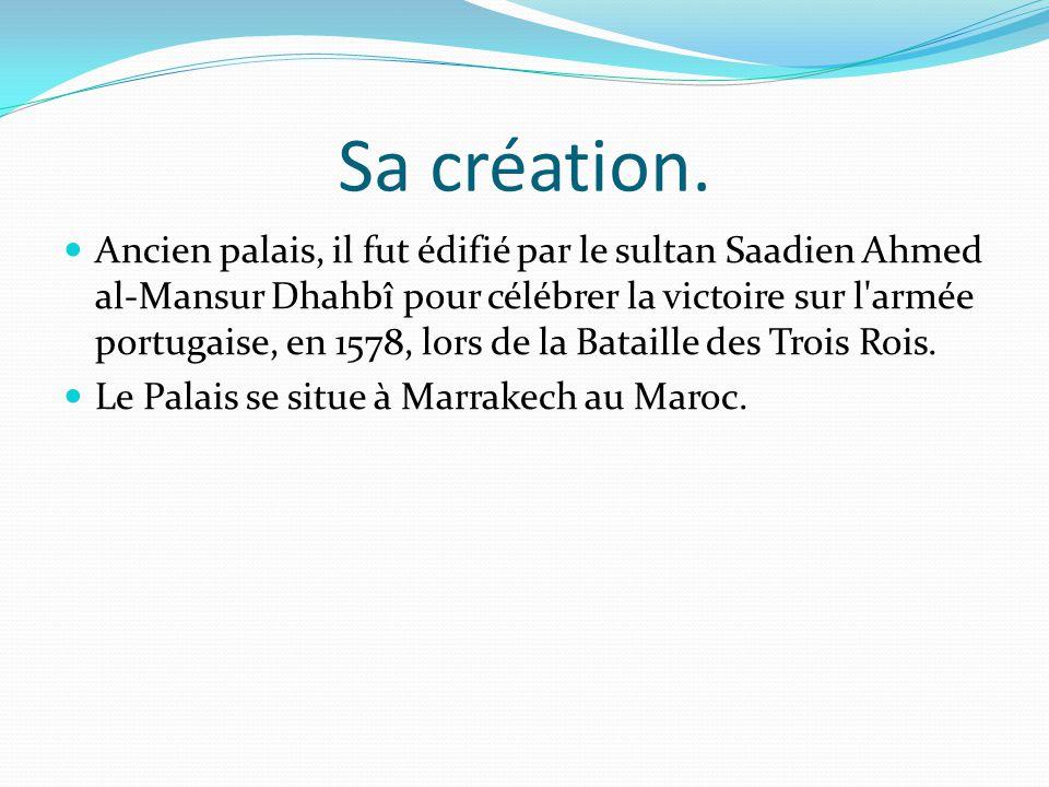 Sa création. Ancien palais, il fut édifié par le sultan Saadien Ahmed al-Mansur Dhahbî pour célébrer la victoire sur l'armée portugaise, en 1578, lors