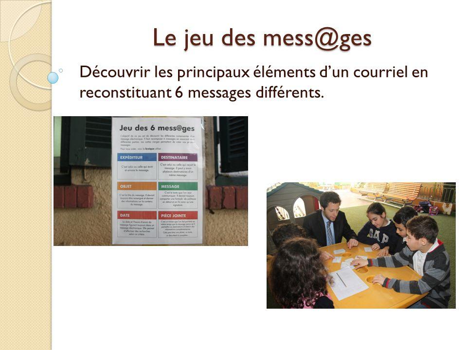 Le jeu des mess@ges Découvrir les principaux éléments dun courriel en reconstituant 6 messages différents.