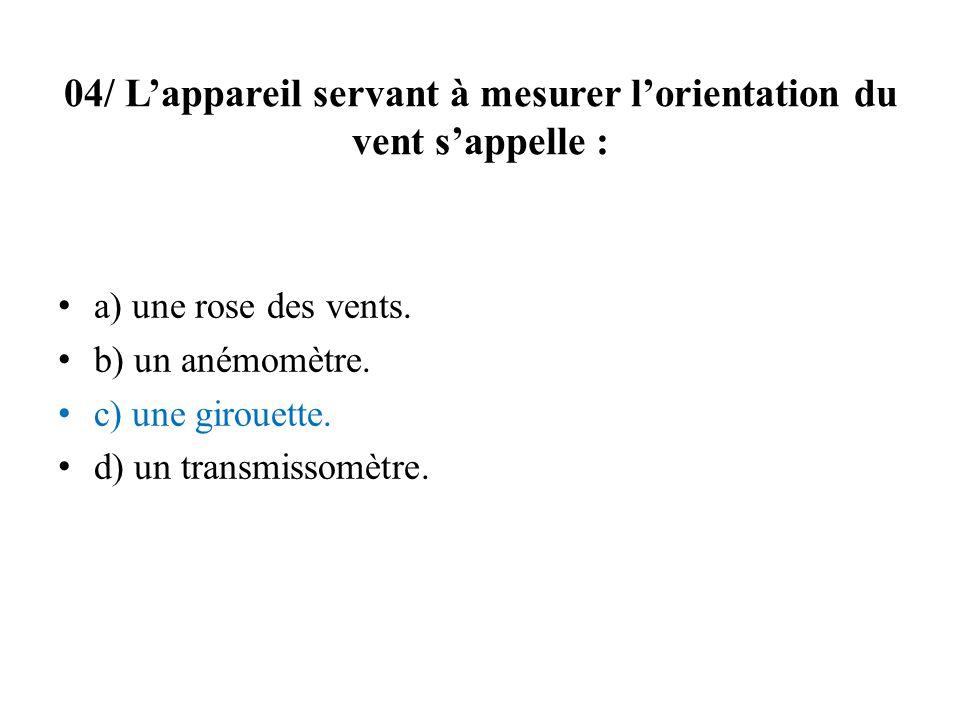04/ Lappareil servant à mesurer lorientation du vent sappelle : a) une rose des vents. b) un anémomètre. c) une girouette. d) un transmissomètre.