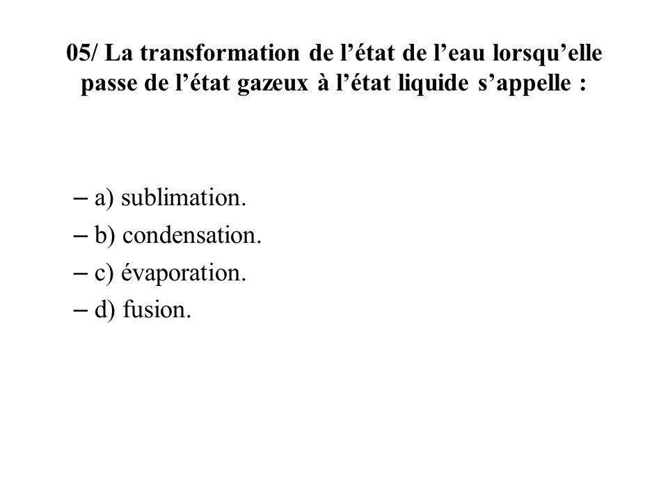 05/ La transformation de létat de leau lorsquelle passe de létat gazeux à létat liquide sappelle : – a) sublimation. – b) condensation. – c) évaporati