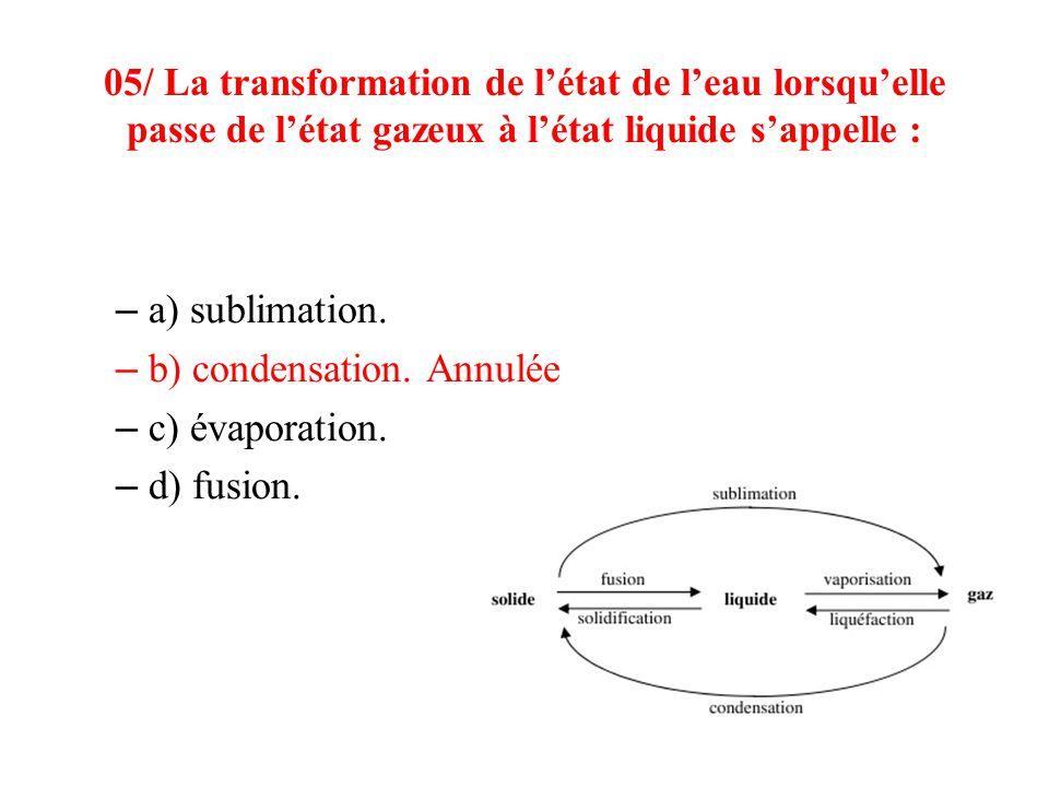 05/ La transformation de létat de leau lorsquelle passe de létat gazeux à létat liquide sappelle : – a) sublimation. – b) condensation. Annulée – c) é