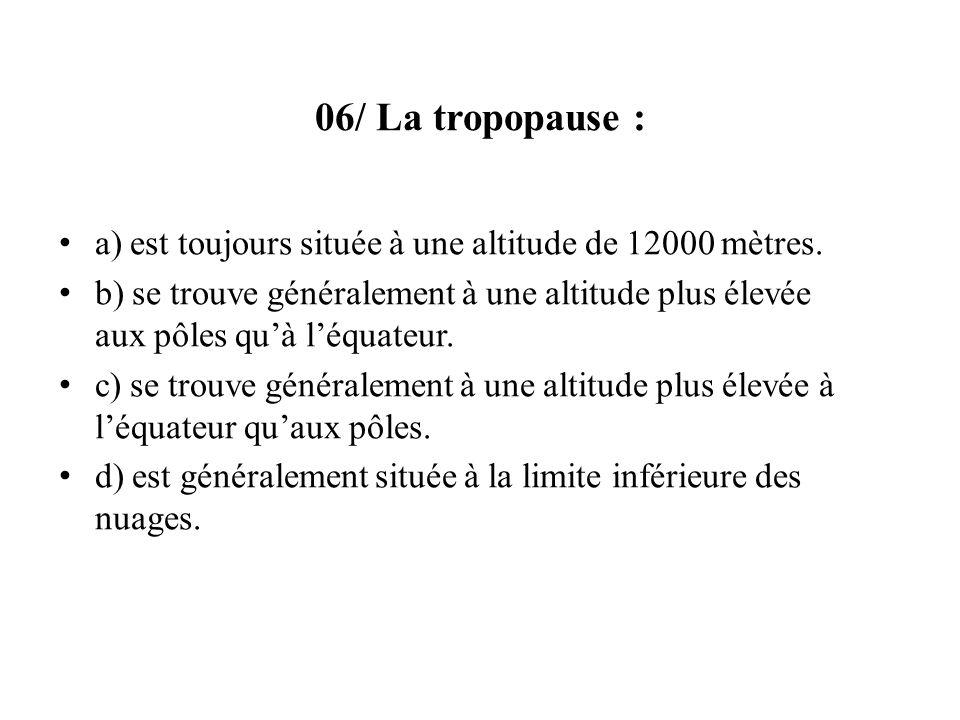 06/ La tropopause : a) est toujours située à une altitude de 12000 mètres. b) se trouve généralement à une altitude plus élevée aux pôles quà léquateu
