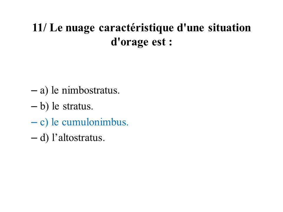 11/ Le nuage caractéristique d'une situation d'orage est : – a) le nimbostratus. – b) le stratus. – c) le cumulonimbus. – d) laltostratus.