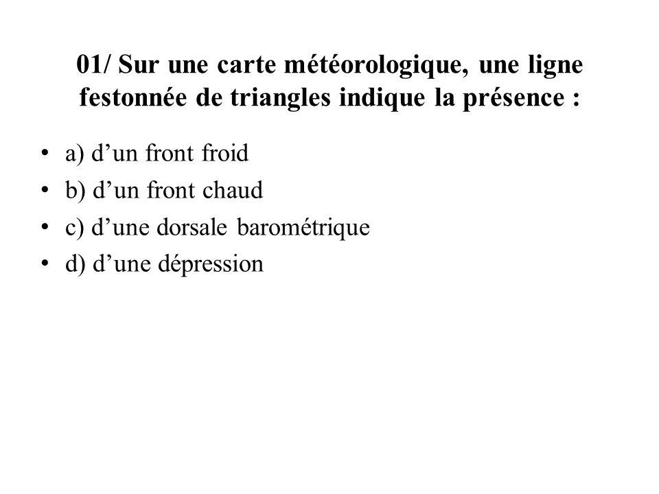 01/ Sur une carte météorologique, une ligne festonnée de triangles indique la présence : a) dun front froid b) dun front chaud c) dune dorsale barométrique d) dune dépression